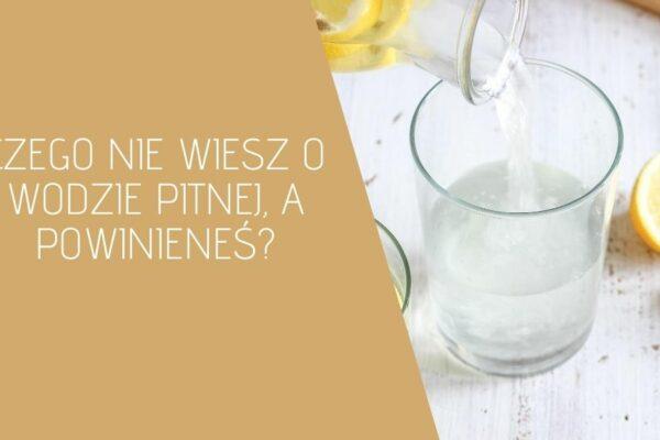 Czego nie wiesz o wodzie pitnej, a powinieneś?