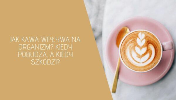 Jak kawa wpływa na organizm? Kiedy pobudza, a kiedy szkodzi?